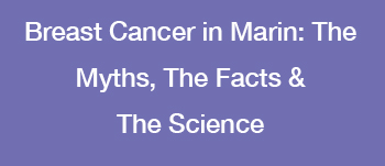 Breast Cancer in Marin: The Myths, The Facts & The Science
